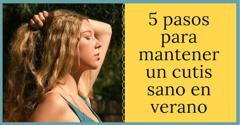 5 pasos para mantener un cutis sano en verano